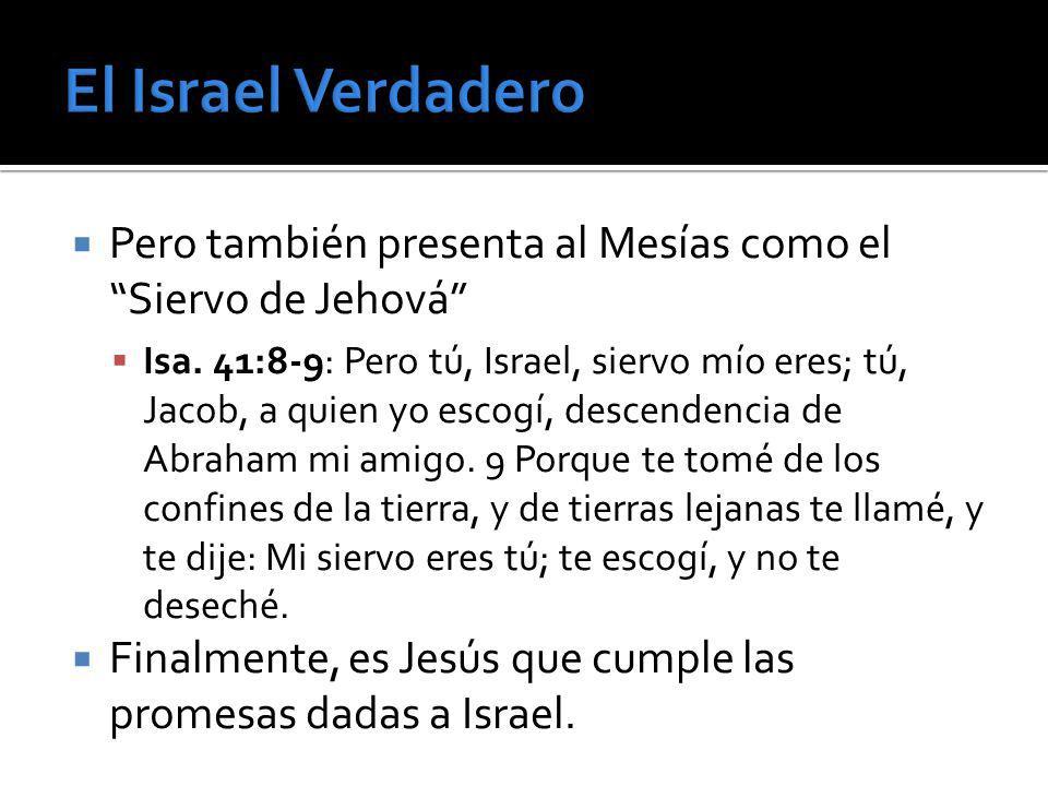 Pero también presenta al Mesías como el Siervo de Jehová Isa. 41:8-9: Pero tú, Israel, siervo mío eres; tú, Jacob, a quien yo escogí, descendencia de