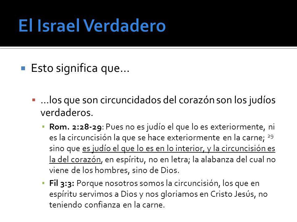 Esto significa que… …los que son circuncidados del corazón son los judíos verdaderos. Rom. 2:28-29: Pues no es judío el que lo es exteriormente, ni es