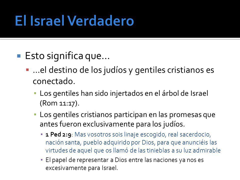 Esto significa que… …el destino de los judíos y gentiles cristianos es conectado. Los gentiles han sido injertados en el árbol de Israel (Rom 11:17).