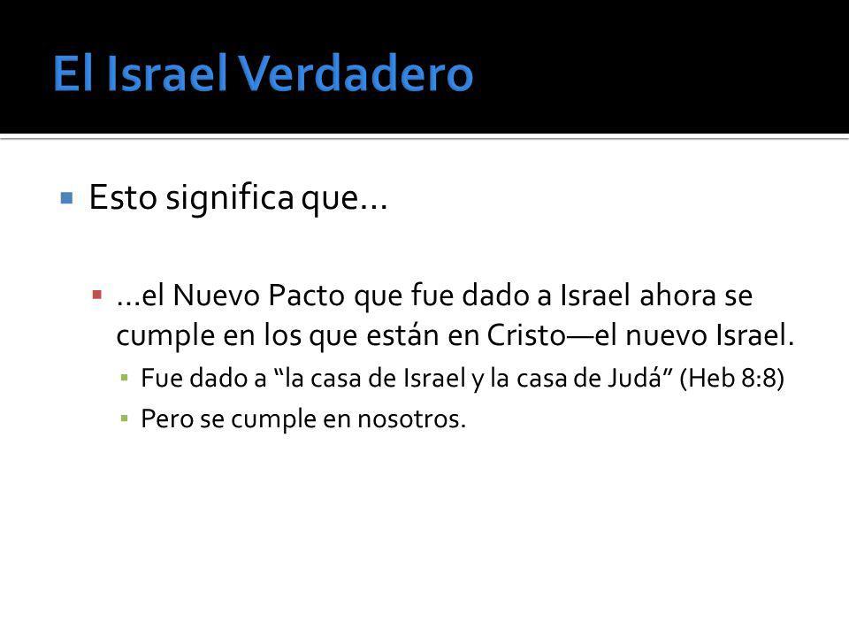Esto significa que… …el Nuevo Pacto que fue dado a Israel ahora se cumple en los que están en Cristoel nuevo Israel. Fue dado a la casa de Israel y la
