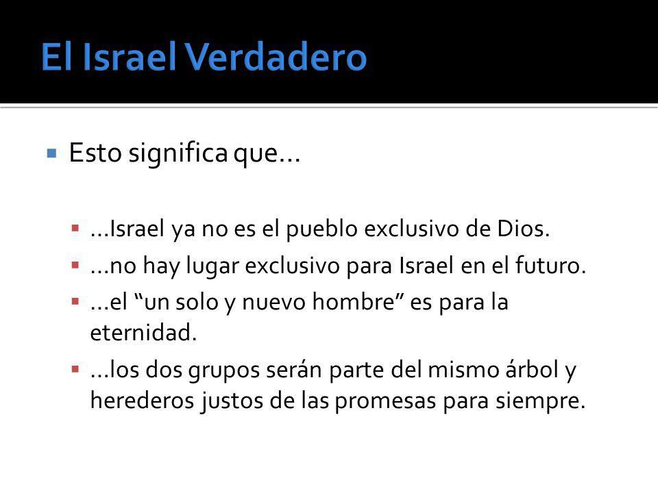 Esto significa que… …Israel ya no es el pueblo exclusivo de Dios. …no hay lugar exclusivo para Israel en el futuro. …el un solo y nuevo hombre es para