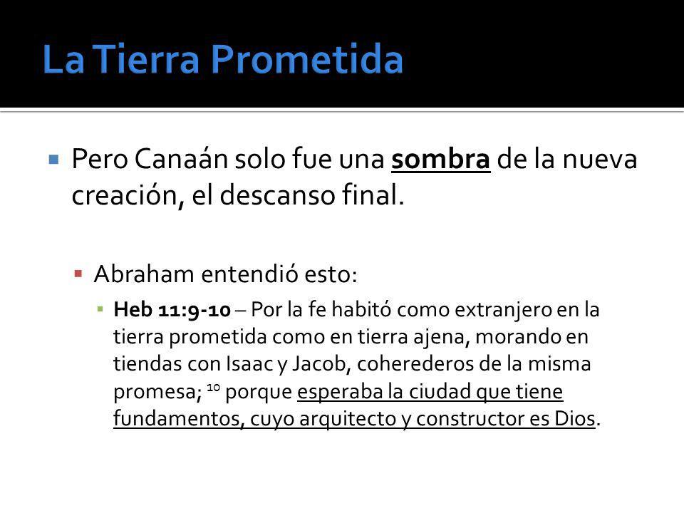Pero Canaán solo fue una sombra de la nueva creación, el descanso final. Abraham entendió esto: Heb 11:9-10 – Por la fe habitó como extranjero en la t