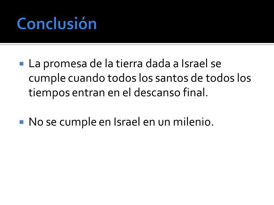 La promesa de la tierra dada a Israel se cumple cuando todos los santos de todos los tiempos entran en el descanso final. No se cumple en Israel en un