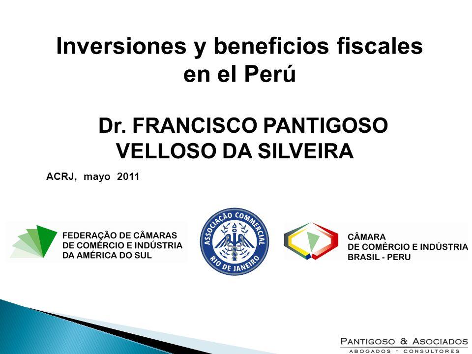 Dr. FRANCISCO PANTIGOSO VELLOSO DA SILVEIRA ACRJ, mayo 2011 Inversiones y beneficios fiscales en el Perú