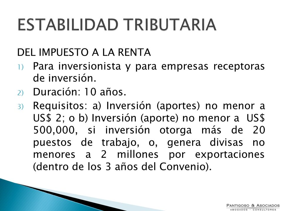 ESTABILIDAD TRIBUTARIA DEL IMPUESTO A LA RENTA 1) Para inversionista y para empresas receptoras de inversión. 2) Duración: 10 años. 3) Requisitos: a)
