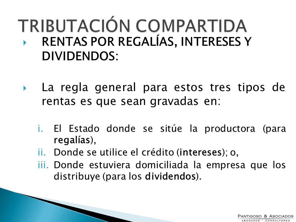 RENTAS POR REGALÍAS, INTERESES Y DIVIDENDOS: La regla general para estos tres tipos de rentas es que sean gravadas en: i.El Estado donde se sitúe la p