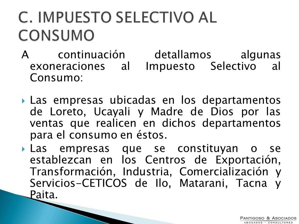 A continuación detallamos algunas exoneraciones al Impuesto Selectivo al Consumo: Las empresas ubicadas en los departamentos de Loreto, Ucayali y Madr