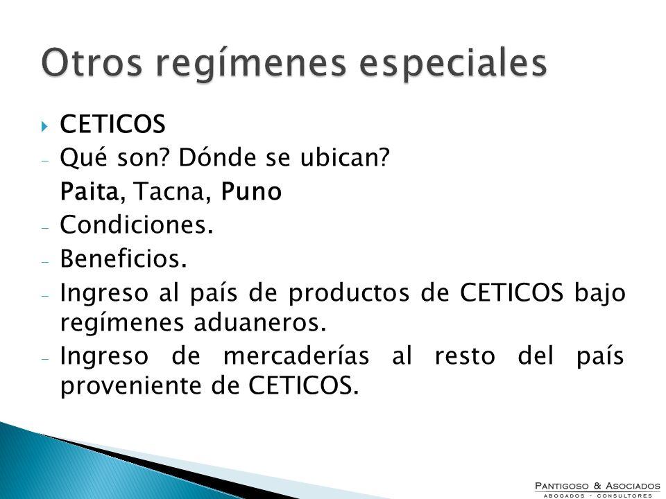 Otros regímenes especiales CETICOS - Qué son? Dónde se ubican? Paita, Tacna, Puno - Condiciones. - Beneficios. - Ingreso al país de productos de CETIC