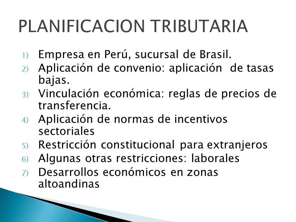 PLANIFICACION TRIBUTARIA 1) Empresa en Perú, sucursal de Brasil. 2) Aplicación de convenio: aplicación de tasas bajas. 3) Vinculación económica: regla