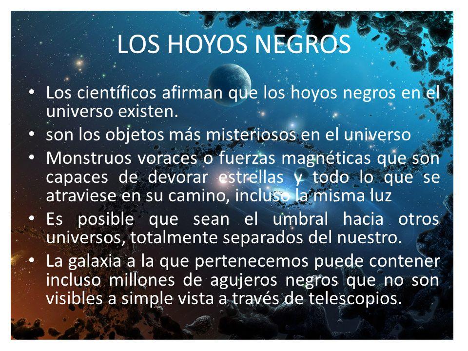 LOS HOYOS NEGROS Los científicos afirman que los hoyos negros en el universo existen.