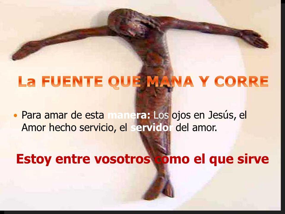 Para amar de esta manera: Los ojos en Jesús, el Amor hecho servicio, el servidor del amor. Estoy entre vosotros como el que sirve