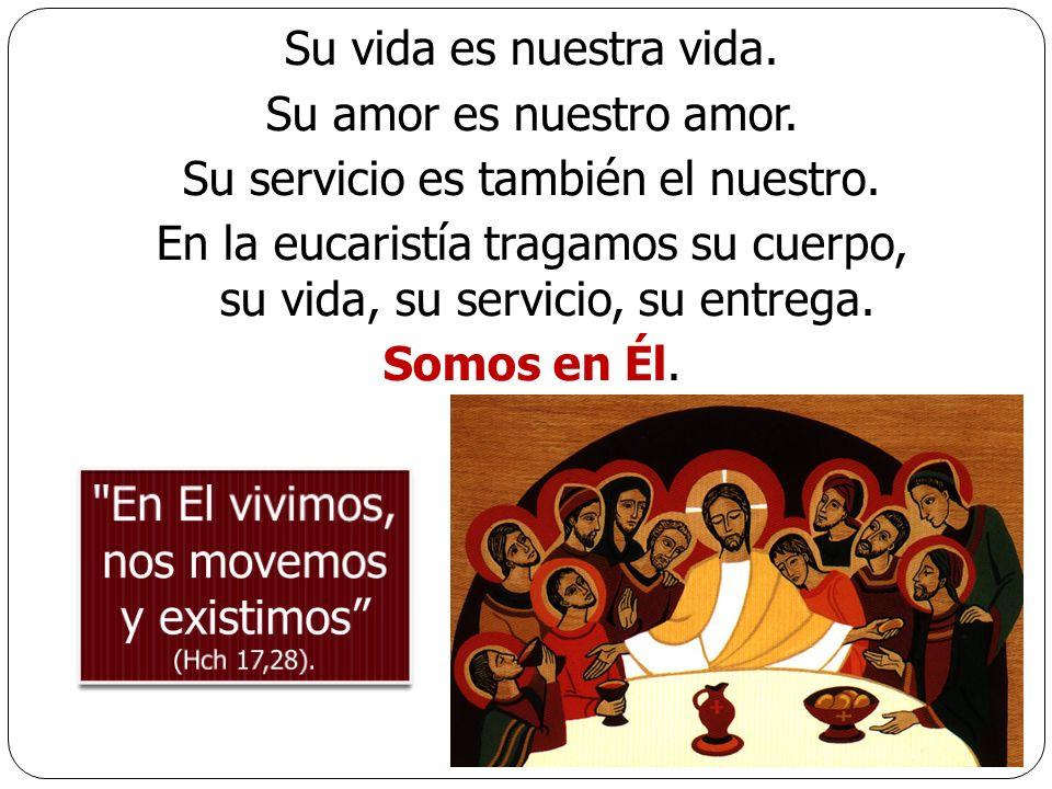 Su vida es nuestra vida. Su amor es nuestro amor. Su servicio es también el nuestro. En la eucaristía tragamos su cuerpo, su vida, su servicio, su ent