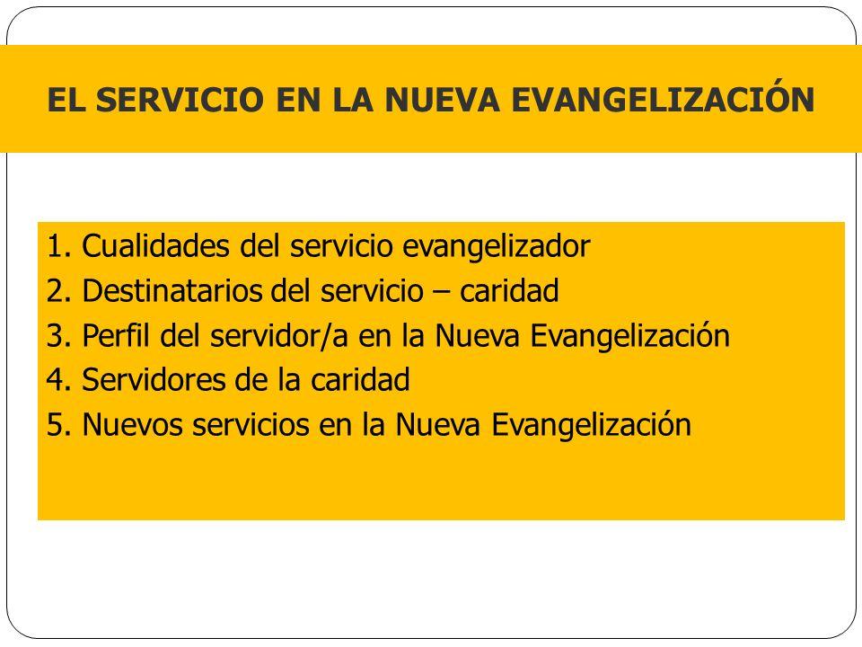 1. Cualidades del servicio evangelizador 2. Destinatarios del servicio – caridad 3. Perfil del servidor/a en la Nueva Evangelización 4. Servidores de