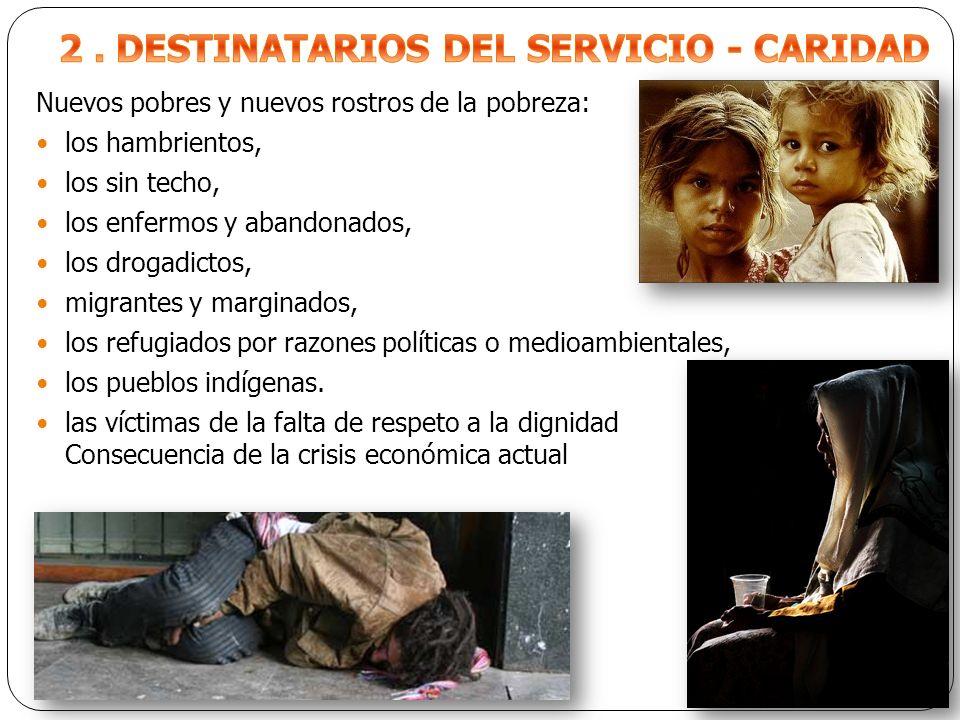 Nuevos pobres y nuevos rostros de la pobreza: los hambrientos, los sin techo, los enfermos y abandonados, los drogadictos, migrantes y marginados, los refugiados por razones políticas o medioambientales, los pueblos indígenas.