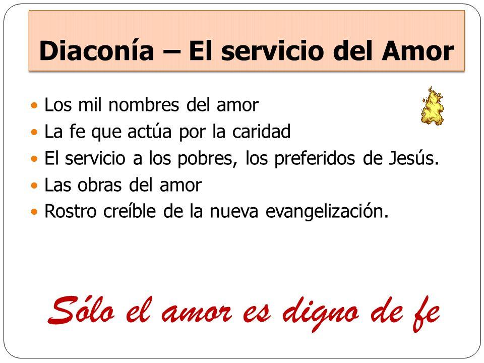 Diaconía – El servicio del Amor Los mil nombres del amor La fe que actúa por la caridad El servicio a los pobres, los preferidos de Jesús. Las obras d