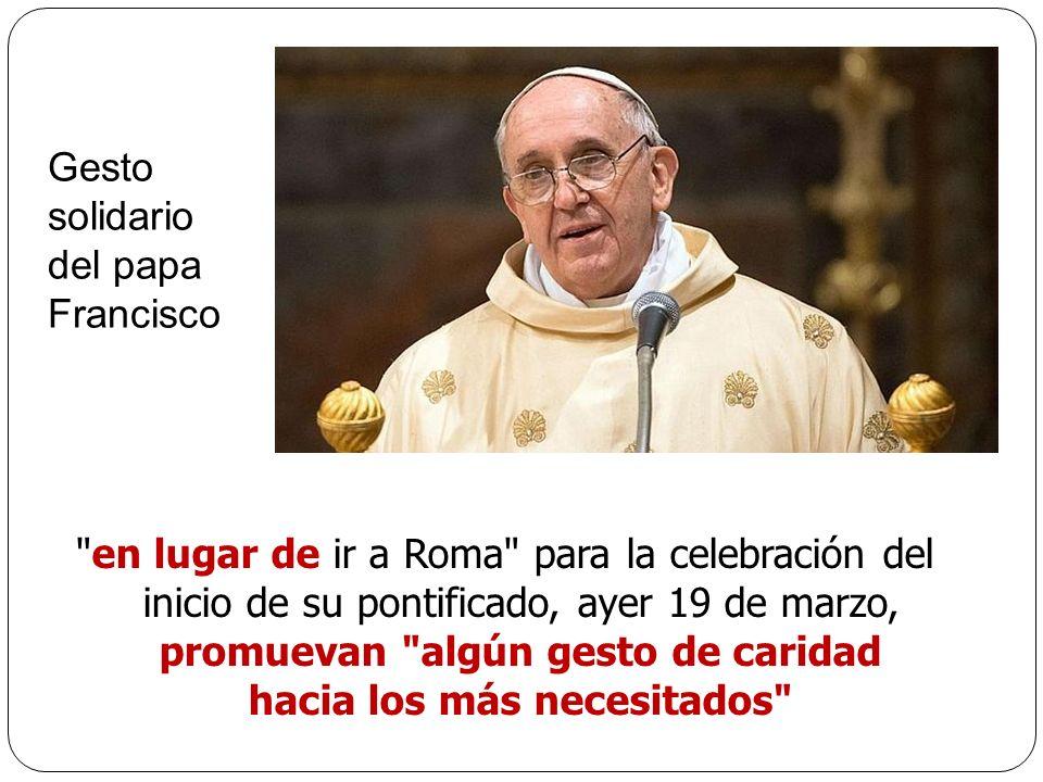 en lugar de ir a Roma para la celebración del inicio de su pontificado, ayer 19 de marzo, promuevan algún gesto de caridad hacia los más necesitados Gesto solidario del papa Francisco