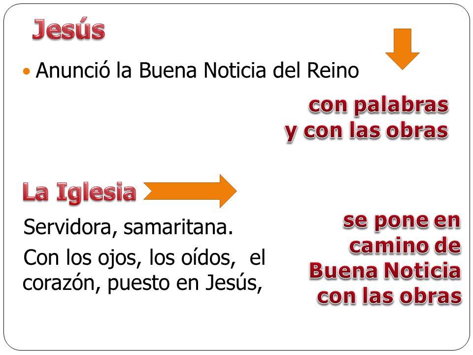 Anunció la Buena Noticia del Reino Servidora, samaritana. Con los ojos, los oídos, el corazón, puesto en Jesús,