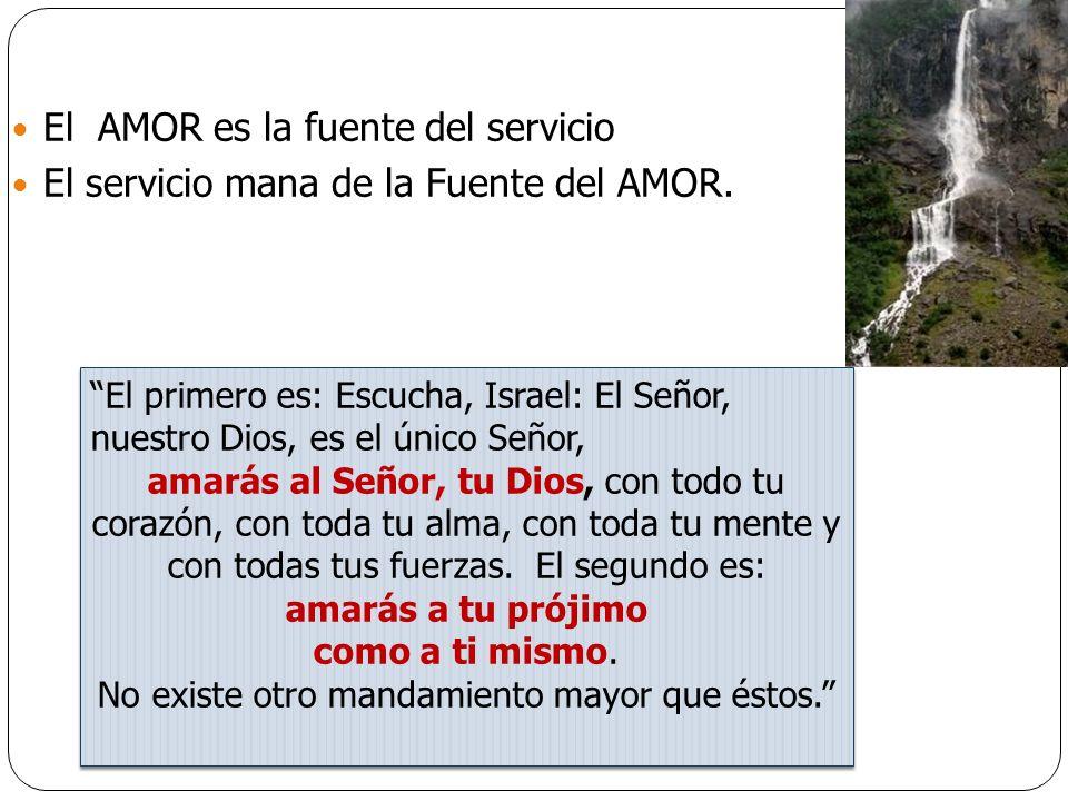 El AMOR es la fuente del servicio El servicio mana de la Fuente del AMOR. El primero es: Escucha, Israel: El Señor, nuestro Dios, es el único Señor, a