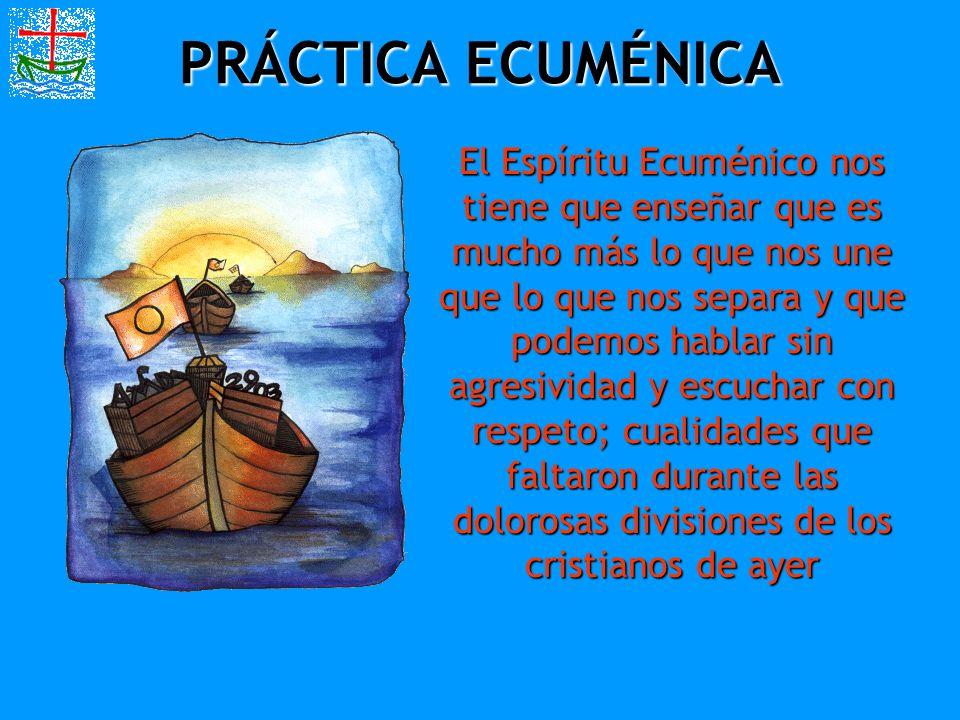 PRÁCTICA ECUMÉNICA El Espíritu Ecuménico nos tiene que enseñar que es mucho más lo que nos une que lo que nos separa y que podemos hablar sin agresivi