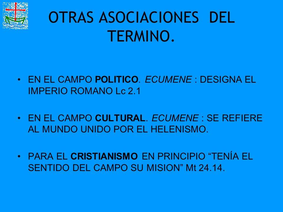 OTRAS ASOCIACIONES DEL TERMINO. EN EL CAMPO POLITICO. ECUMENE : DESIGNA EL IMPERIO ROMANO Lc 2.1 EN EL CAMPO CULTURAL. ECUMENE : SE REFIERE AL MUNDO U