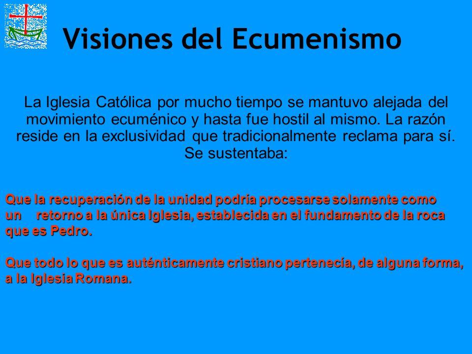 Visiones del Ecumenismo La Iglesia Católica por mucho tiempo se mantuvo alejada del movimiento ecuménico y hasta fue hostil al mismo. La razón reside