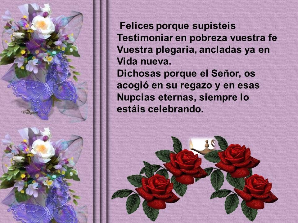 Felices porque supisteis Testimoniar en pobreza vuestra fe Vuestra plegaria, ancladas ya en Vida nueva.
