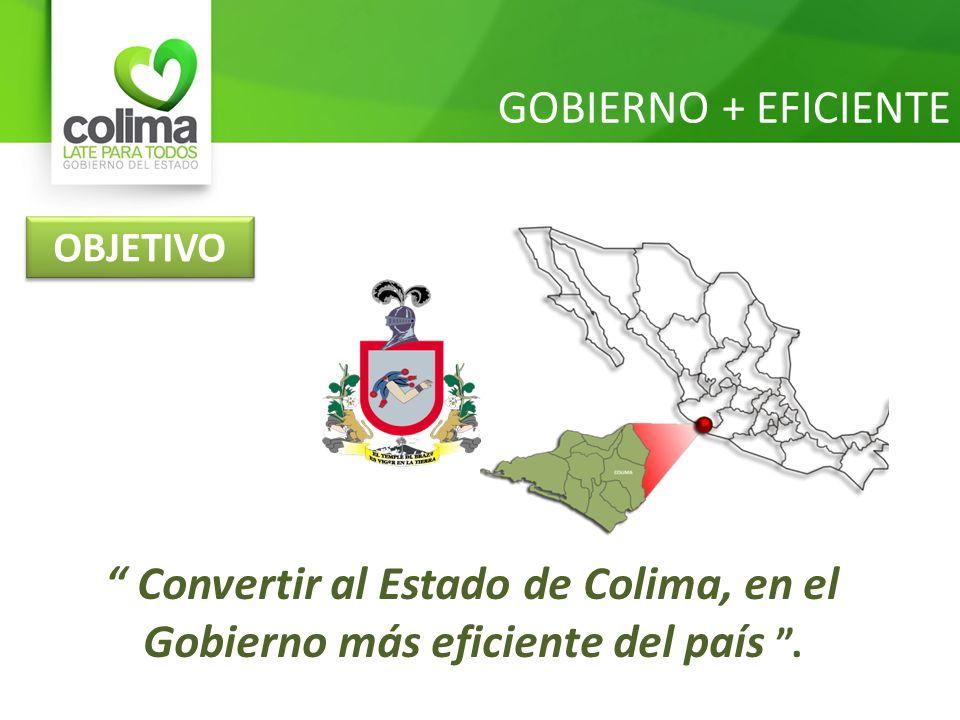 GOBIERNO + EFICIENTE Convertir al Estado de Colima, en el Gobierno más eficiente del país. OBJETIVO