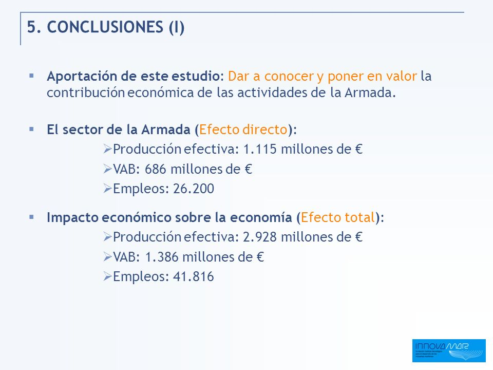 5. CONCLUSIONES (I) Aportación de este estudio: Dar a conocer y poner en valor la contribución económica de las actividades de la Armada. El sector de