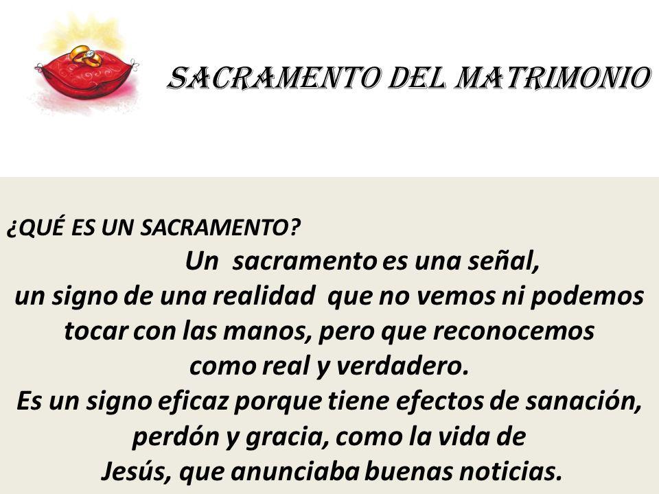 SACRAMENTO DEL MATRIMONIO ¿QUÉ ES UN SACRAMENTO? Un sacramento es una señal, un signo de una realidad que no vemos ni podemos tocar con las manos, per