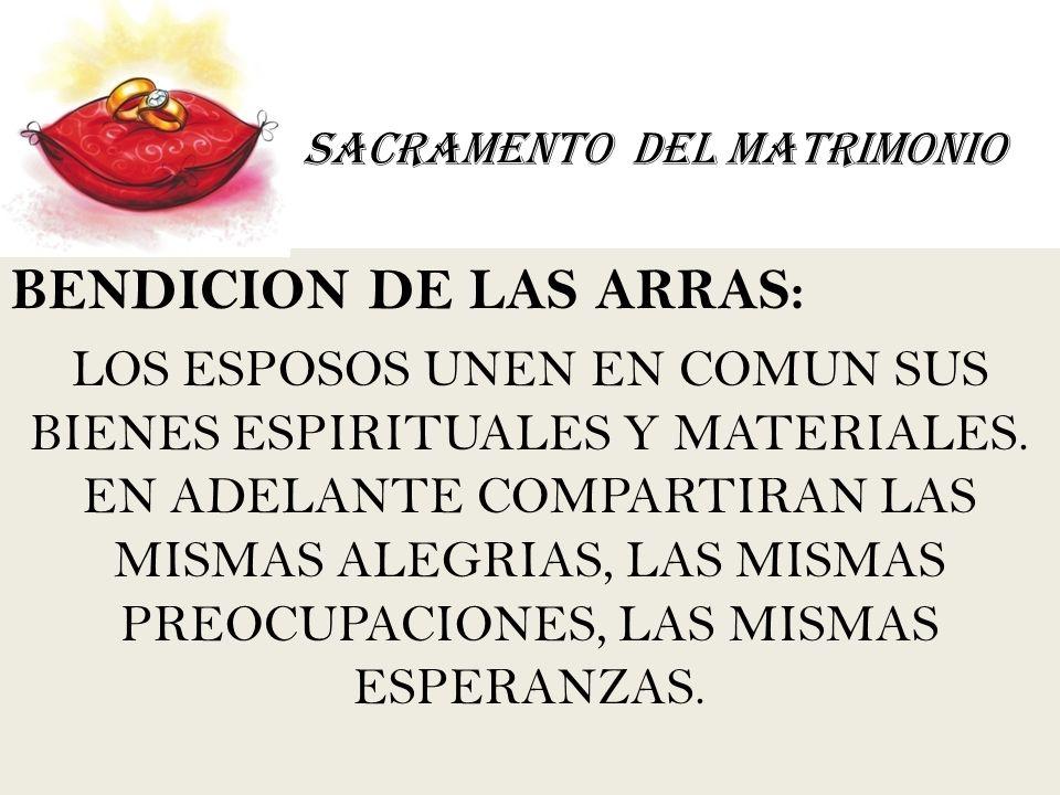 SACRAMENTO DEL MATRIMONIO BENDICION DE LAS ARRAS: LOS ESPOSOS UNEN EN COMUN SUS BIENES ESPIRITUALES Y MATERIALES. EN ADELANTE COMPARTIRAN LAS MISMAS A
