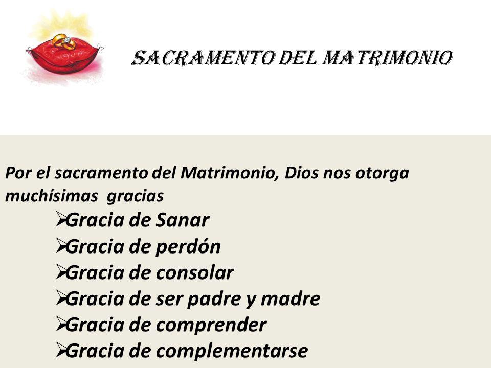 SACRAMENTO DEL MATRIMONIO Por el sacramento del Matrimonio, Dios nos otorga muchísimas gracias Gracia de Sanar Gracia de perdón Gracia de consolar Gra