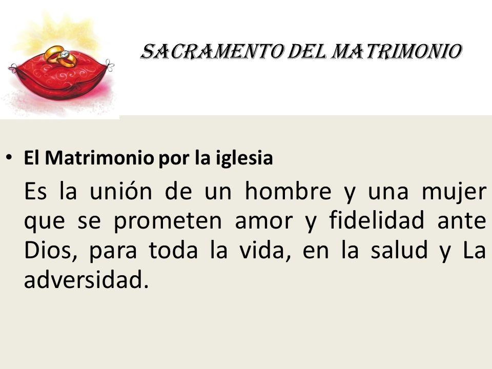 SACRAMENTO DEL MATRIMONIO El Matrimonio por la iglesia Es la unión de un hombre y una mujer que se prometen amor y fidelidad ante Dios, para toda la v