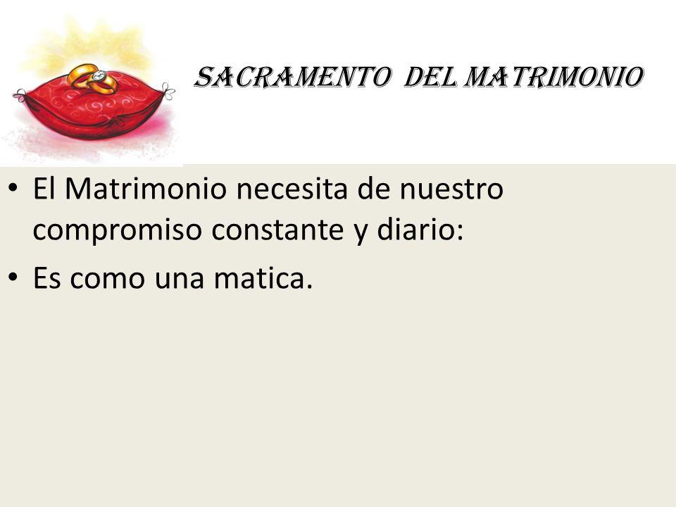 SACRAMENTO DEL MATRIMONIO El Matrimonio necesita de nuestro compromiso constante y diario: Es como una matica.