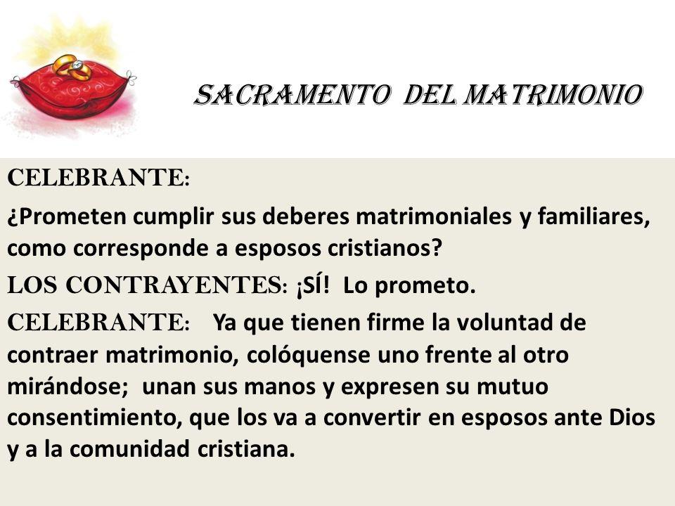 SACRAMENTO DEL MATRIMONIO CELEBRANTE: ¿Prometen cumplir sus deberes matrimoniales y familiares, como corresponde a esposos cristianos? LOS CONTRAYENTE