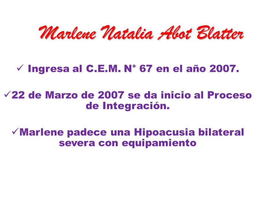 Marlene Natalia Abot Blatter Ingresa al C.E.M. N° 67 en el año 2007. 22 de Marzo de 2007 se da inicio al Proceso de Integración. Marlene padece una Hi