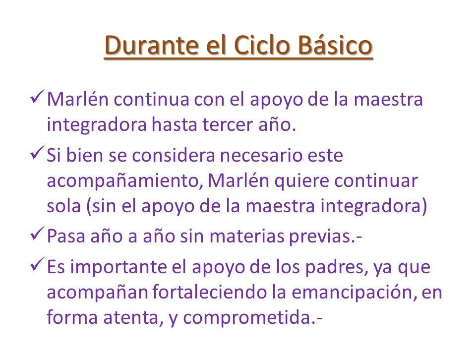 Durante el Ciclo Básico Marlén continua con el apoyo de la maestra integradora hasta tercer año. Si bien se considera necesario este acompañamiento, M