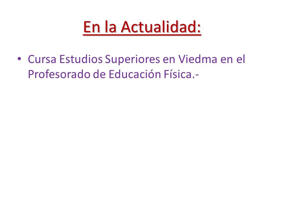 En la Actualidad: Cursa Estudios Superiores en Viedma en el Profesorado de Educación Física.-