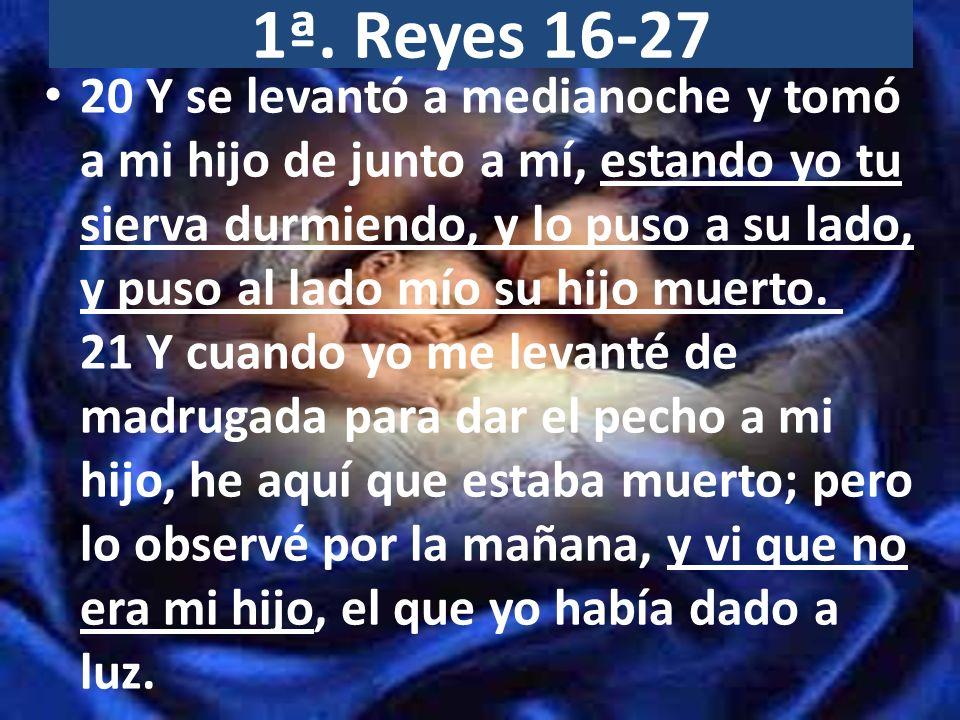 1ª.Reyes 16-27 22 Entonces la otra mujer dijo: No; mi hijo es el que vive, y tu hijo es el muerto.