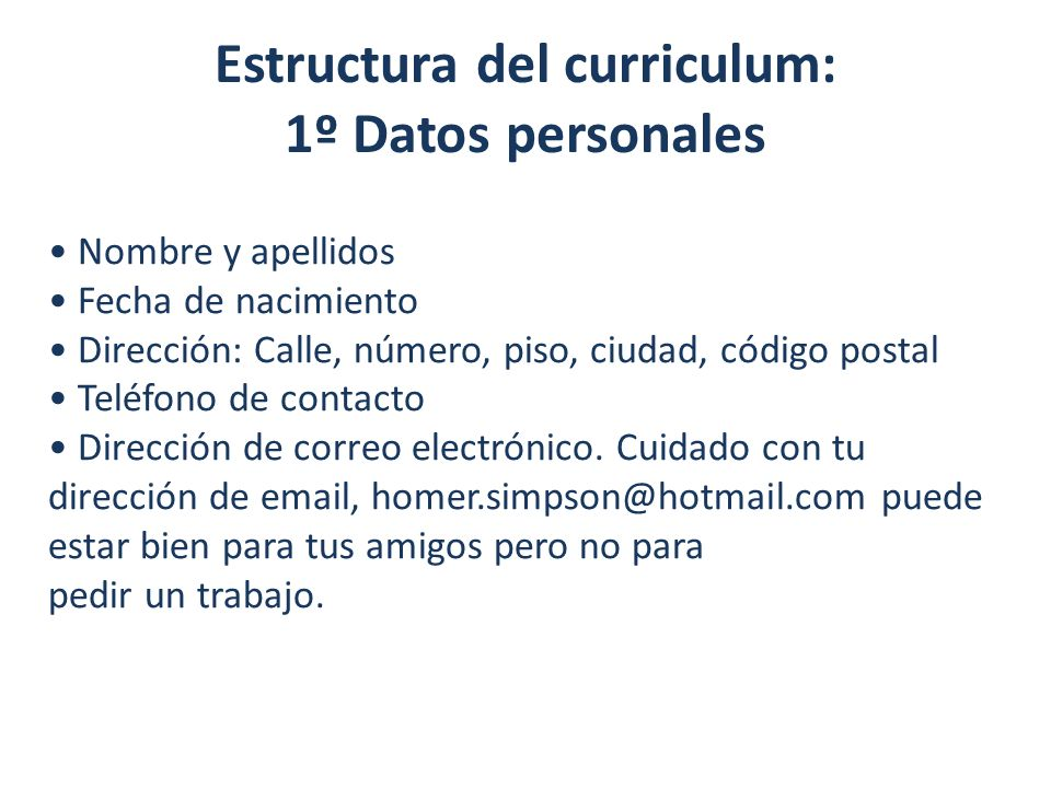 Estructura del curriculum: 1º Datos personales Nombre y apellidos Fecha de nacimiento Dirección: Calle, número, piso, ciudad, código postal Teléfono d