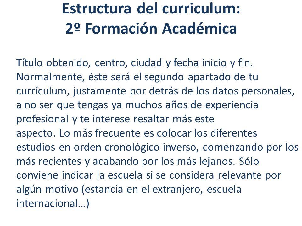 Estructura del curriculum: 2º Formación Académica Título obtenido, centro, ciudad y fecha inicio y fin. Normalmente, éste será el segundo apartado de