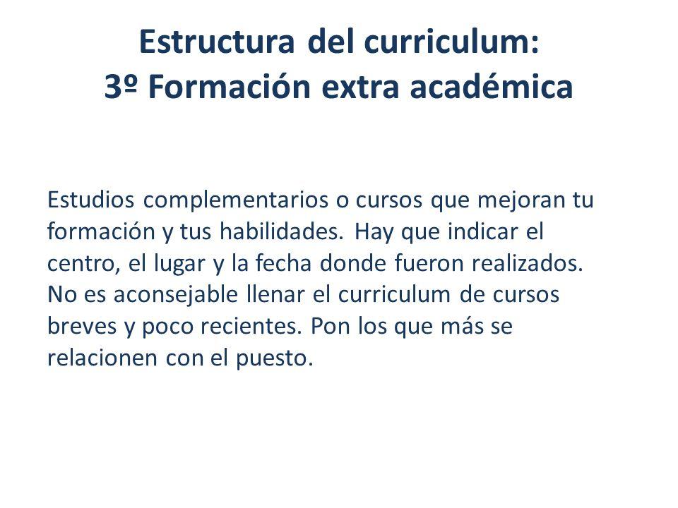 Estructura del curriculum: 3º Formación extra académica Estudios complementarios o cursos que mejoran tu formación y tus habilidades. Hay que indicar