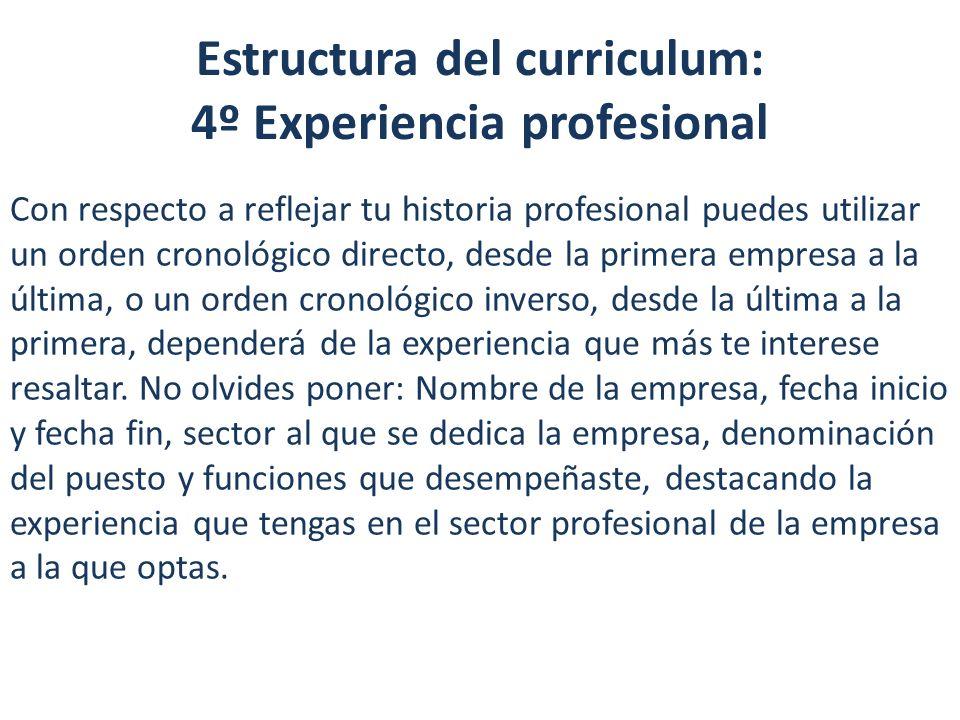 Estructura del curriculum: 4º Experiencia profesional Con respecto a reflejar tu historia profesional puedes utilizar un orden cronológico directo, de