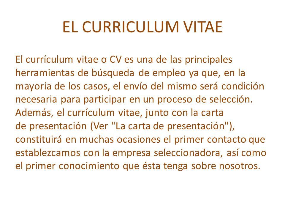 EL CURRICULUM VITAE El currículum vitae o CV es una de las principales herramientas de búsqueda de empleo ya que, en la mayoría de los casos, el envío