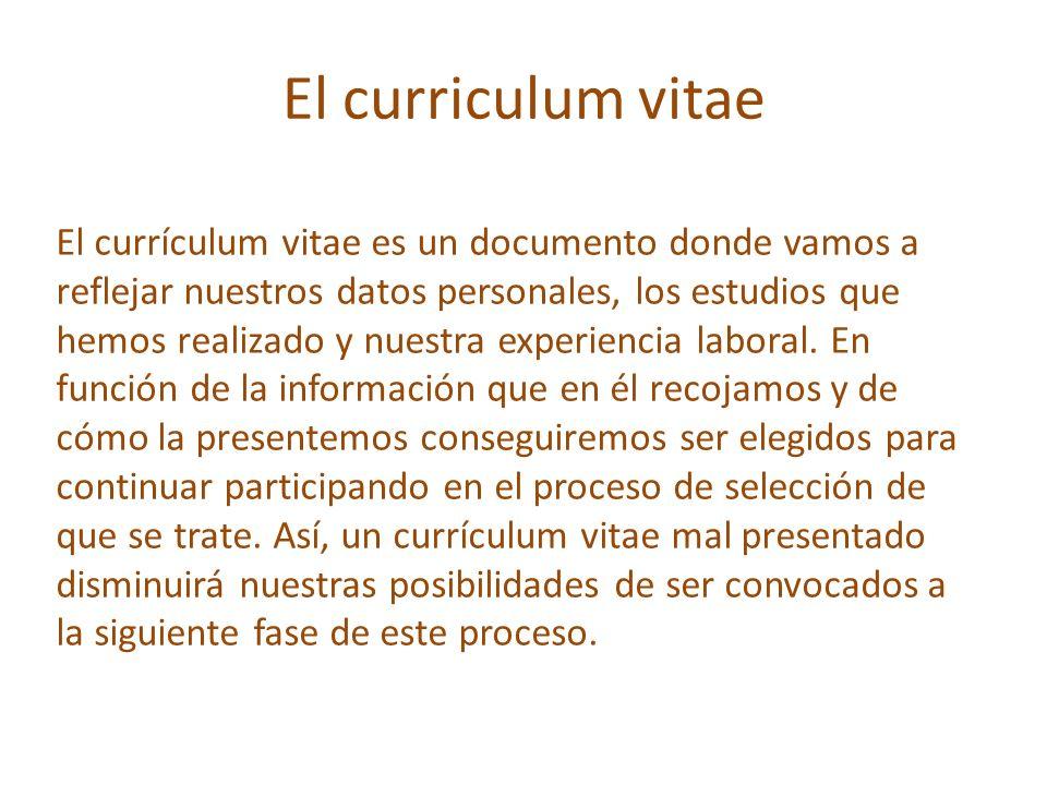 El curriculum vitae Importante: Con el currículum vitae lo que pretendemos es llamar la atención de los seleccionadores sobre nuestra candidatura, causarles una buena impresión y conseguir con ello ser citados para la siguiente fase del proceso de selección.