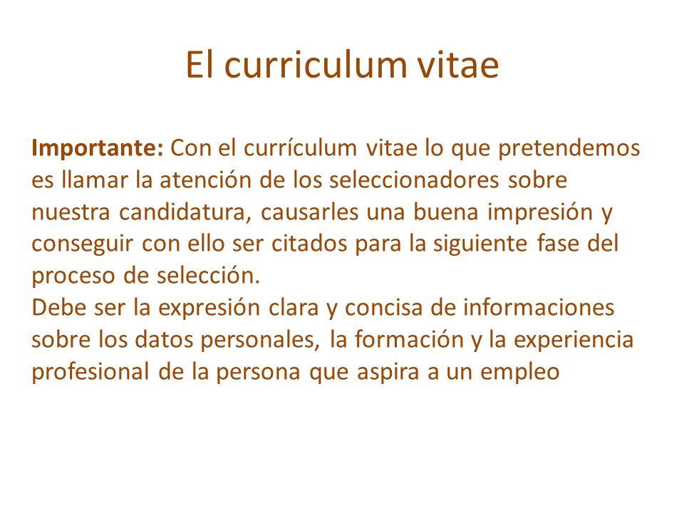 El curriculum vitae Importante: Con el currículum vitae lo que pretendemos es llamar la atención de los seleccionadores sobre nuestra candidatura, cau