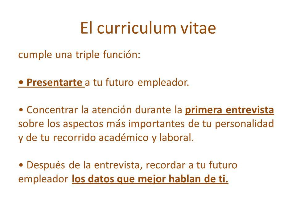 El curriculum vitae cumple una triple función: Presentarte a tu futuro empleador. Concentrar la atención durante la primera entrevista sobre los aspec