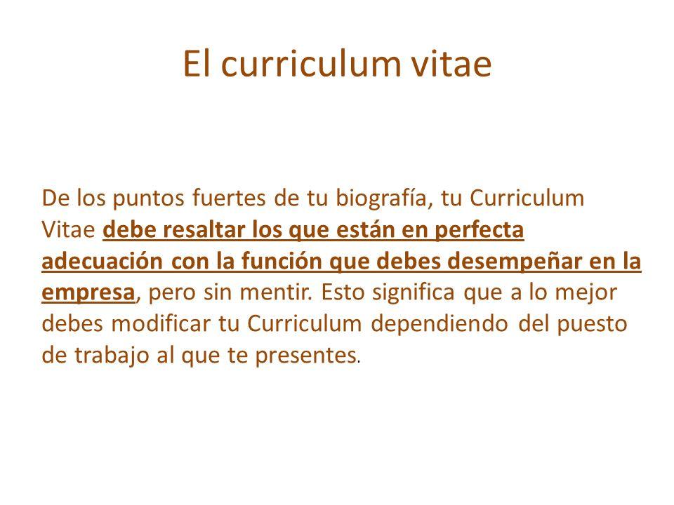 El curriculum vitae De los puntos fuertes de tu biografía, tu Curriculum Vitae debe resaltar los que están en perfecta adecuación con la función que d