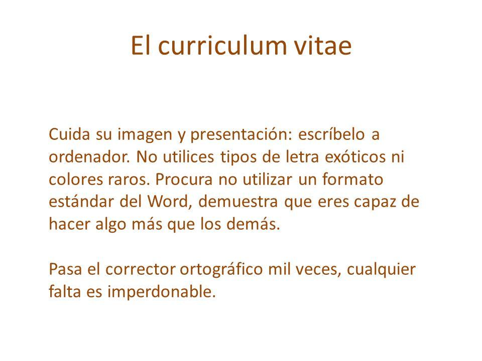 El curriculum vitae Cuida su imagen y presentación: escríbelo a ordenador. No utilices tipos de letra exóticos ni colores raros. Procura no utilizar u