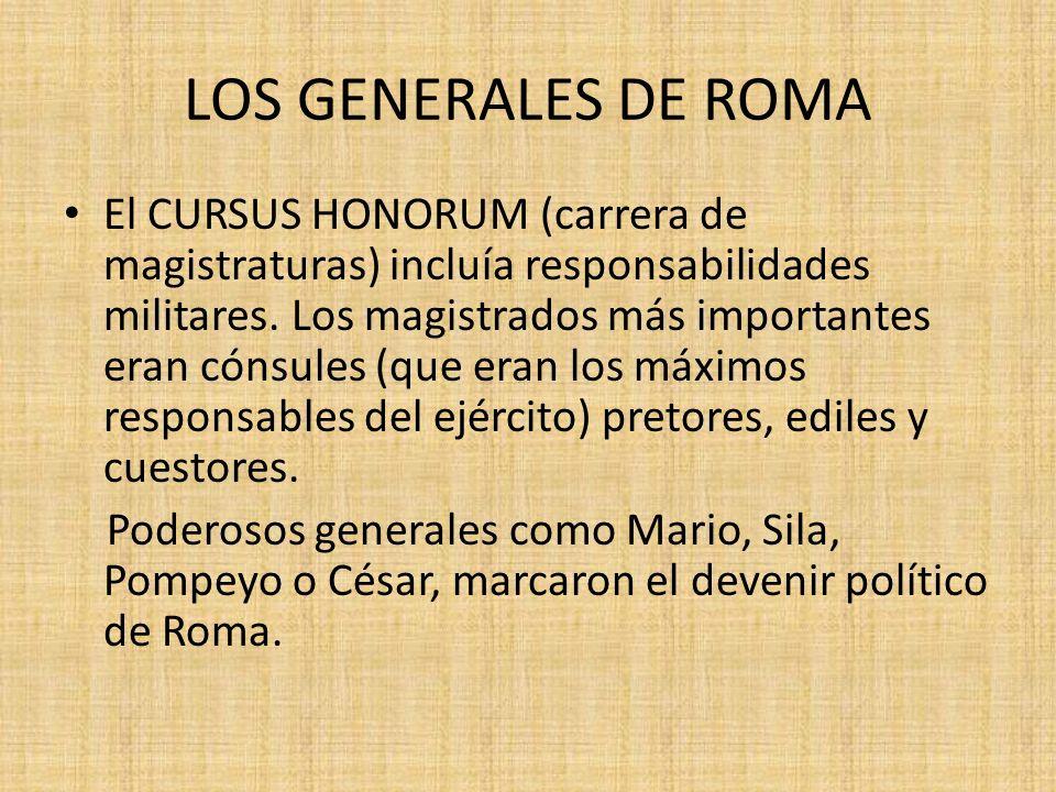 LOS GENERALES DE ROMA El CURSUS HONORUM (carrera de magistraturas) incluía responsabilidades militares.