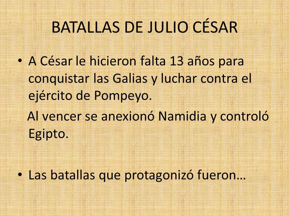 BATALLAS DE JULIO CÉSAR A César le hicieron falta 13 años para conquistar las Galias y luchar contra el ejército de Pompeyo.
